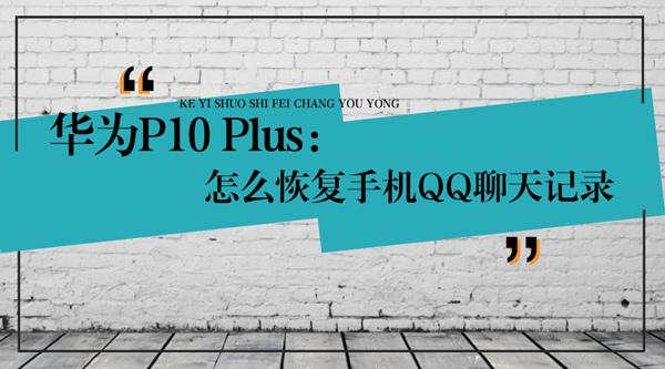 华为P10 Plus怎么恢复手机QQ聊天记录