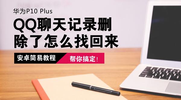 华为P10 Plus手机的QQ聊天记录删除了怎么找回来