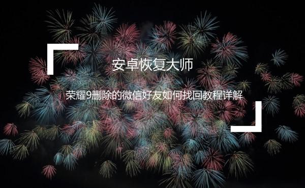 荣耀9删除的微信好友如何找回